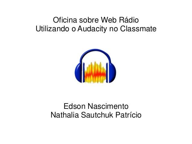 Oficina sobre Web RádioUtilizando o Audacity no Classmate       Edson Nascimento    Nathalia Sautchuk Patrício