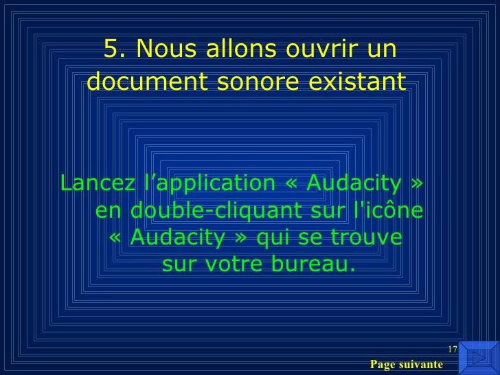 5. Nous allons ouvrir un document sonore existant   <ul><li>Lancez l'application «Audacity»  en double-cliquant sur l'ic...