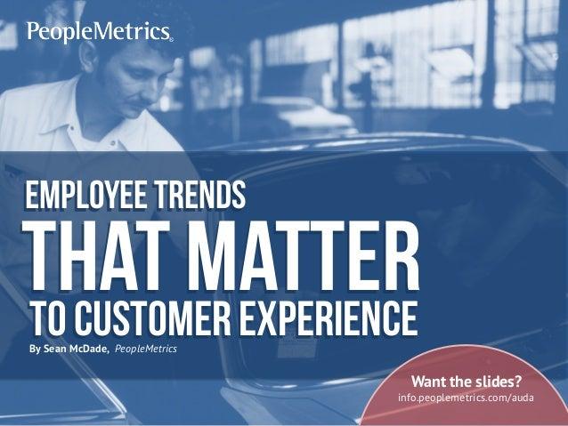 Employeetrends That matterTo customer experienceBy Sean McDade, PeopleMetrics Want the slides? info.peoplemetrics.com/auda