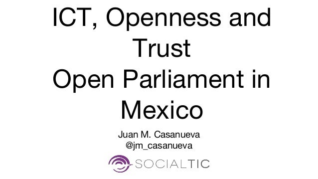 Juan M. Casanueva @jm_casanueva ICT, Openness and Trust Open Parliament in Mexico