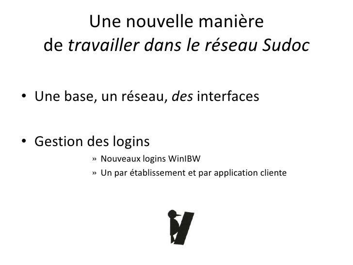Une nouvelle manière    de travailler dans le réseau Sudoc  • Une base, un réseau, des interfaces  • Gestion des logins   ...