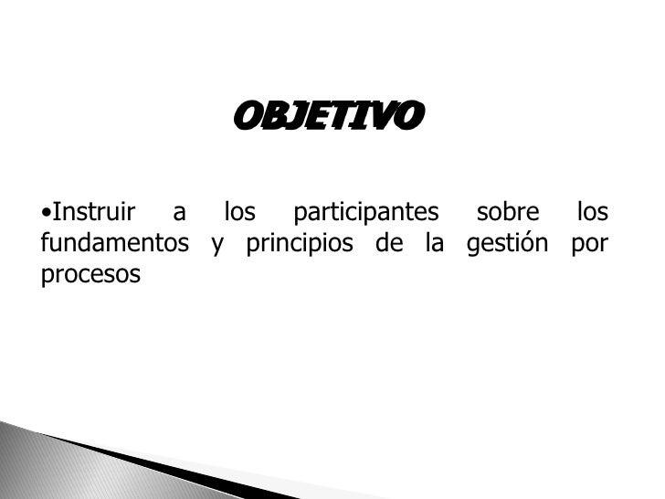OBJETIVO•Instruir a los participantes sobre losfundamentos y principios de la gestión porprocesos