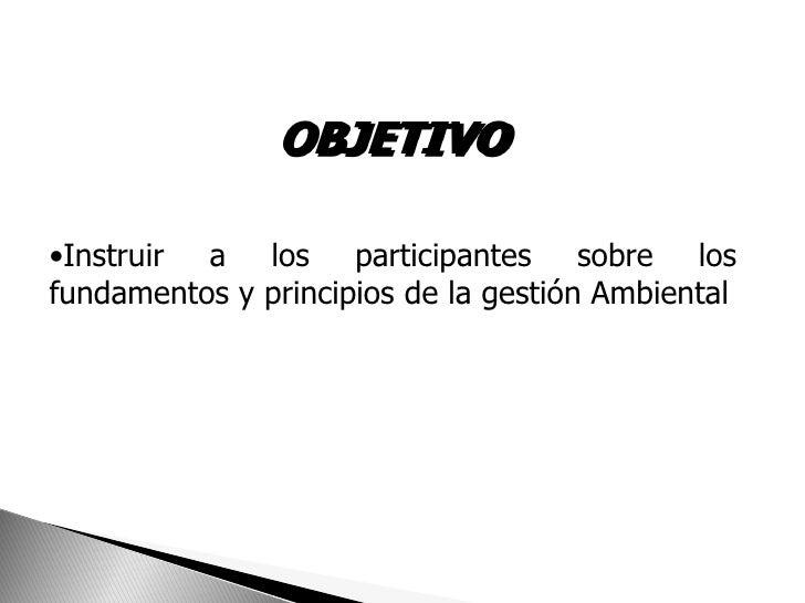OBJETIVO•Instruir a los participantes sobre losfundamentos y principios de la gestión Ambiental