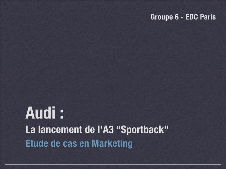 """Groupe 6 - EDC Paris     Audi : La lancement de l'A3 """"Sportback"""" Etude de cas en Marketing"""