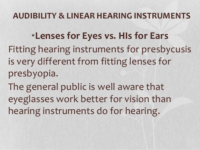 AUDIBILITY & LINEAR HEARING INSTRUMENTS      •Lenses for Eyes vs. HIs for EarsFitting hearing instruments for presbycusisi...