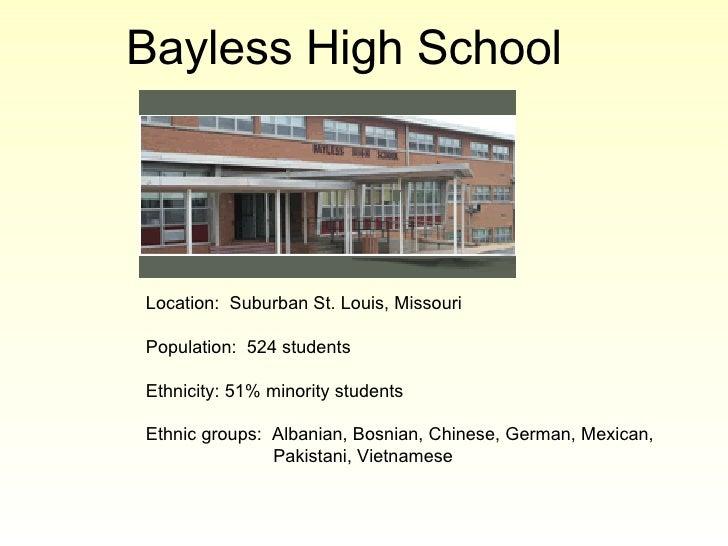 Bayless High School   Location:  Suburban St. Louis, Missouri Population:  524 students Ethnicity: 51% minority students E...