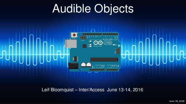 Audible Objects June 14, 2016 Leif Bloomquist – Inter/Access June 13-14, 2016