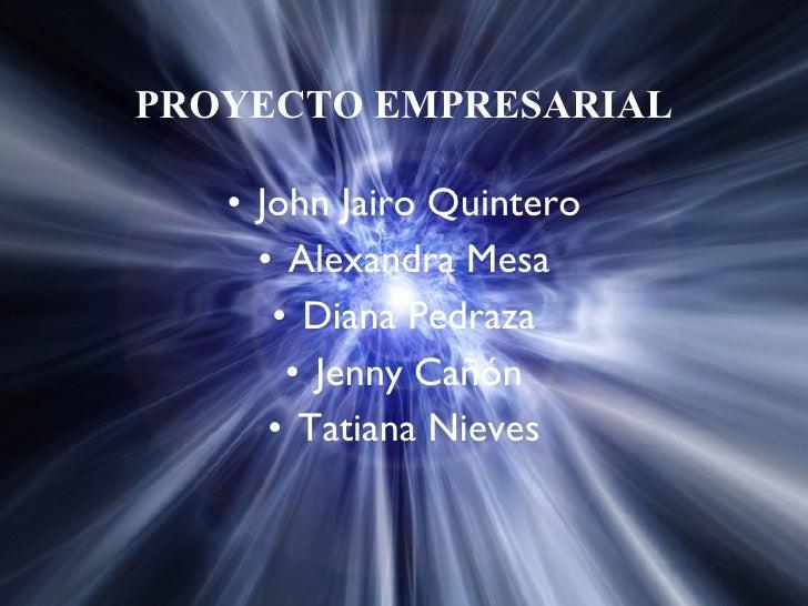 PROYECTO EMPRESARIAL <ul><li>John Jairo Quintero </li></ul><ul><li>Alexandra Mesa </li></ul><ul><li>Diana Pedraza </li></u...