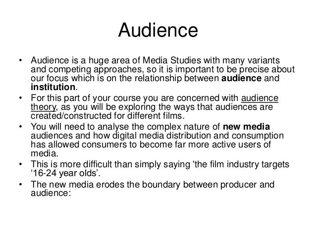 Audience• Audience is a huge area of Media Studies with many variants  and competing approaches, so it is important to be ...