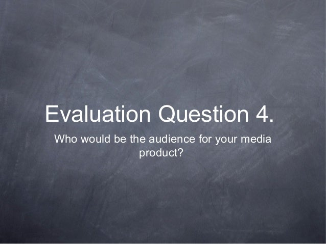 Evaluation Question 4.Who would be the audience for your media               product?