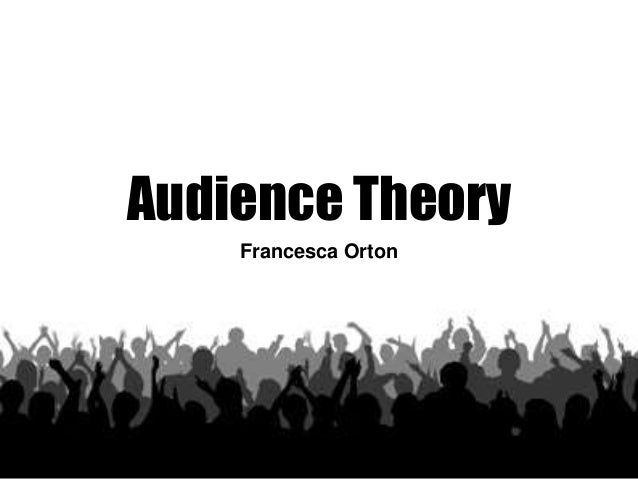 Audience Theory  Francesca Orton
