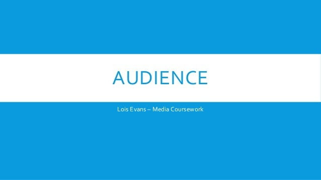 AUDIENCE  Lois Evans – Media Coursework
