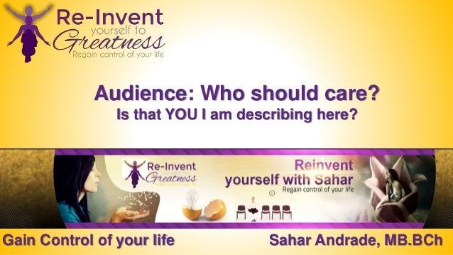 Gain Control of your life Sahar Andrade, MB.BCh Audience: Who should care? Is that YOU I am describing here?