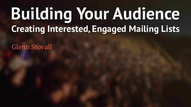 Building Your Audience  Creating Interested, Engaged Mailing Lists  Glenn Stovall