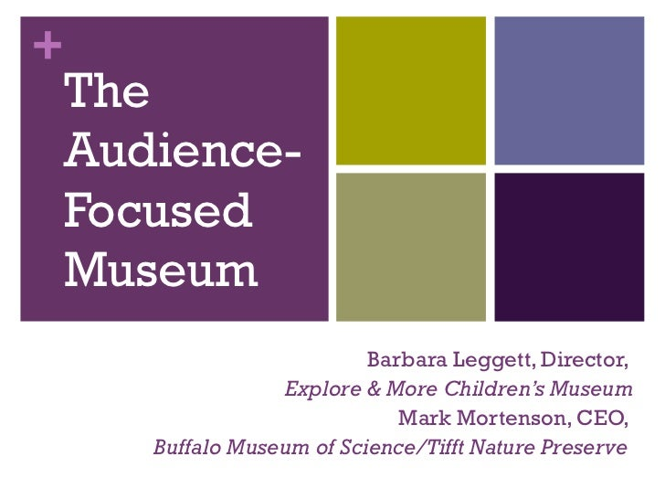 The Audience-Focused  Museum Barbara Leggett, Director,  Explore & More Children 's Museum Mark Mortenson, CEO,  Buffalo M...