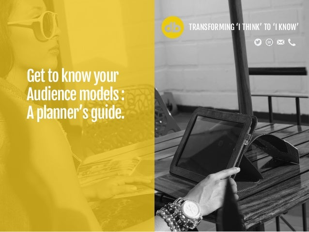 Gettoknowyour Audiencemodels: Aplanner'sguide. TRANSFORMING 'I THINK' TO 'I KNOW'