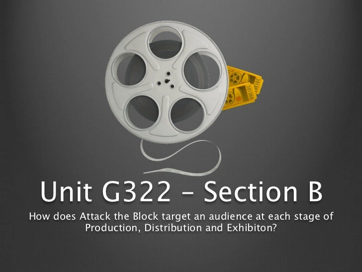 Unit G322 – Section BHow does Attack the Block target an audience at each stage of          Production, Distribution and E...