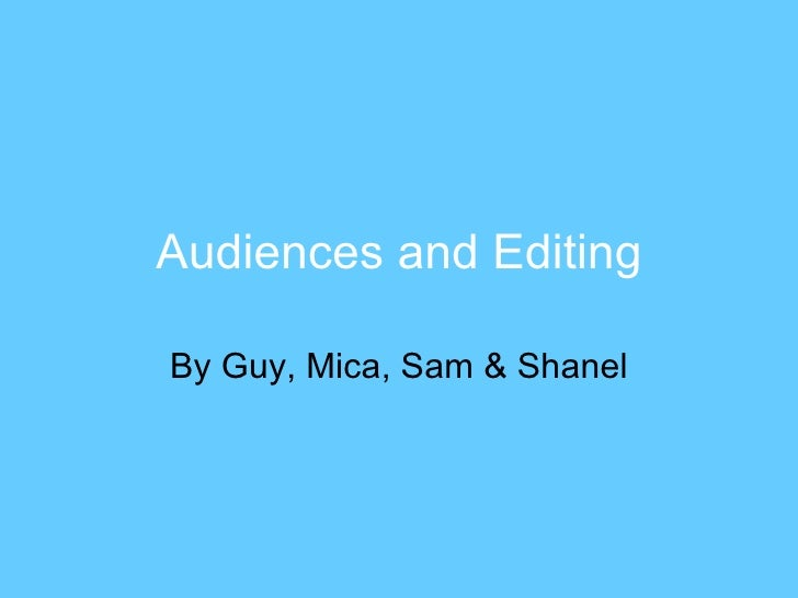 Audiences and Editing By Guy, Mica, Sam & Shanel