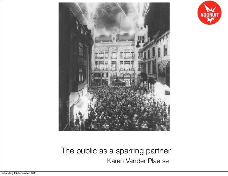 The public as a sparring partner                                        Karen Vander Plaetsemaandag 19 december 2011