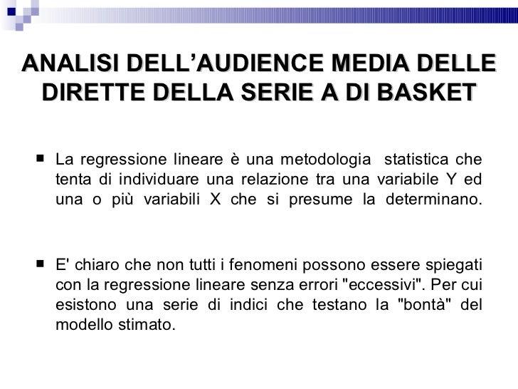 ANALISI DELL'AUDIENCE MEDIA DELLE DIRETTE DELLA SERIE A DI BASKET <ul><li>La regressione lineare è una metodologia  statis...