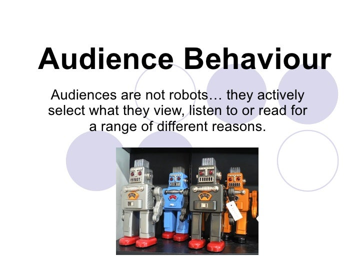 Audience Behaviour Audiences are not robots… they actively select what they view, listen to or read for a range of differe...