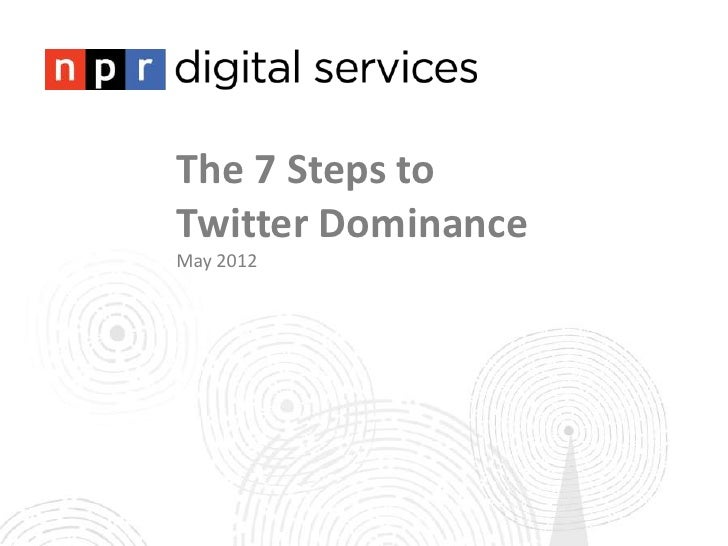 The 7 Steps toTwitter DominanceMay 2012