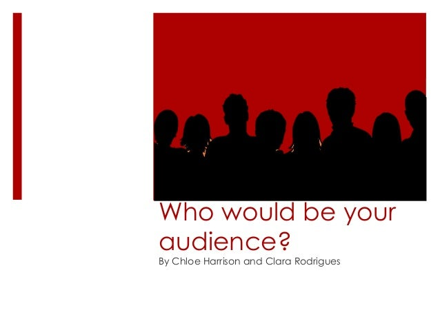 Who would be your audience? By Chloe Harrison and Clara Rodrigues