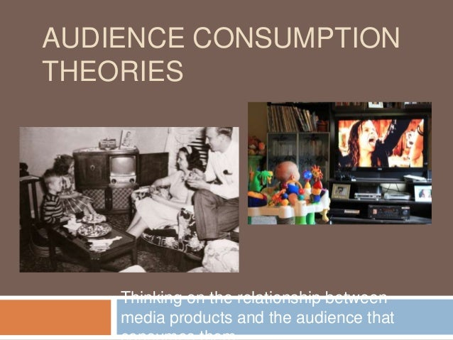 AUDIENCE CONSUMPTION THEORIES Thinking on the relationship between media products and the audience that
