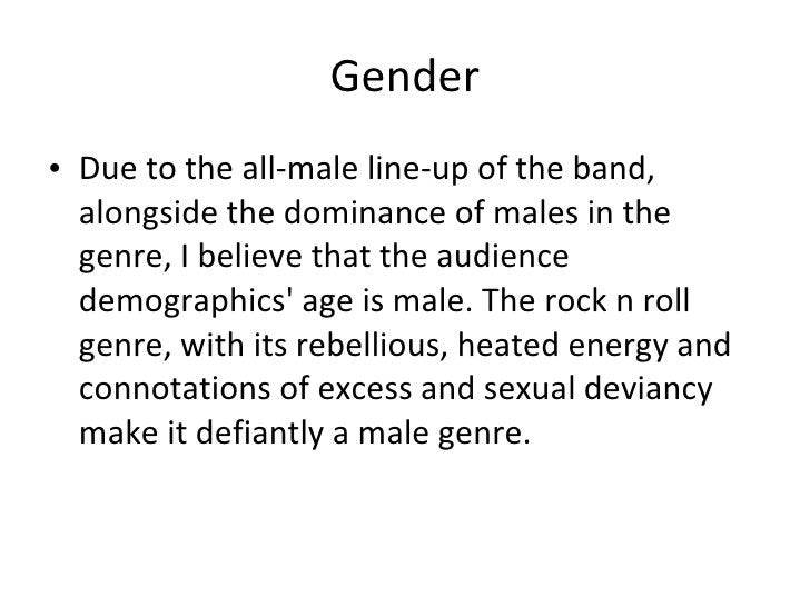 Gender <ul><li>Due to the all-male line-up of the band, alongside the dominance of males in the genre, I believe that the ...