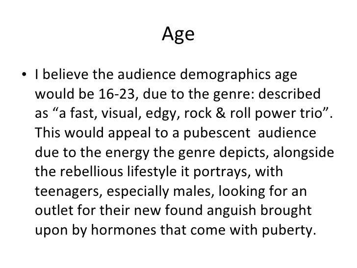 """Age <ul><li>I believe the audience demographics age would be 16-23, due to the genre: described as """" a fast, visual, edgy,..."""