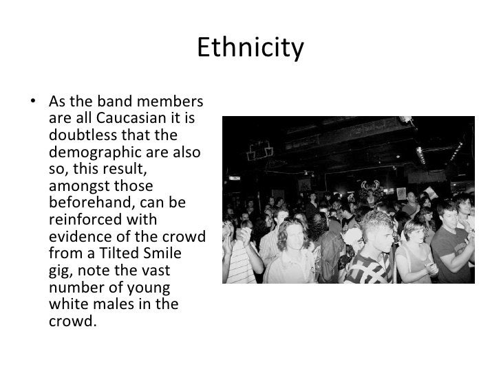 Ethnicity <ul><li>As the band members are all Caucasian it is doubtless that the demographic are also so, this result, amo...