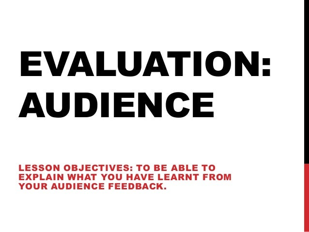 EVALUATION:AUDIENCELESSON OBJECTIVES: TO BE ABLE TOEXPLAIN WHAT YOU HAVE LEARNT FROMYOUR AUDIENCE FEEDBACK.