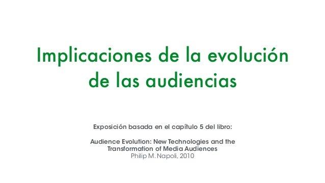 Implicaciones de la evolución de las audiencias Exposición basada en el capítulo 5 del libro: ! Audience Evolution: New Te...