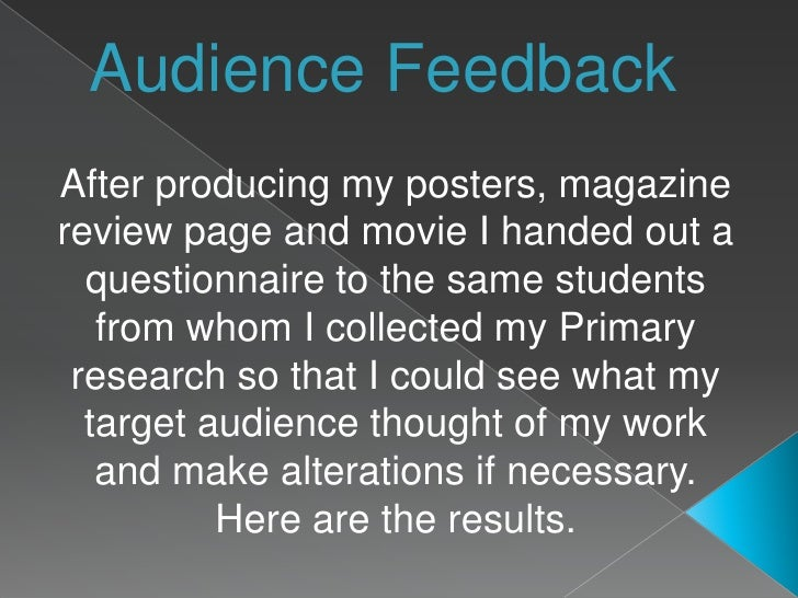 Audience Feedback<br />After producing my posters, magazine review page and movie I handed out a questionnaire to the same...