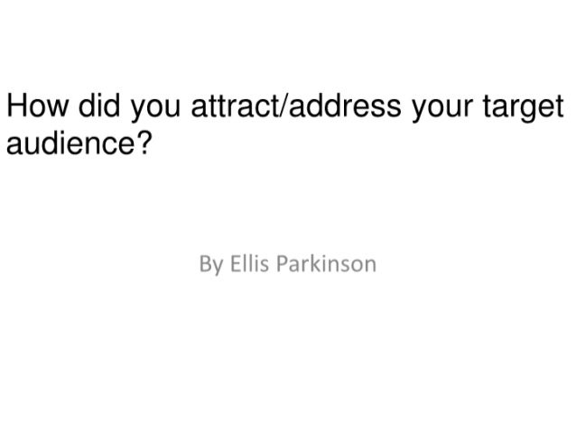 How did you attract/ address your target audience?   By Ellis Parkinson
