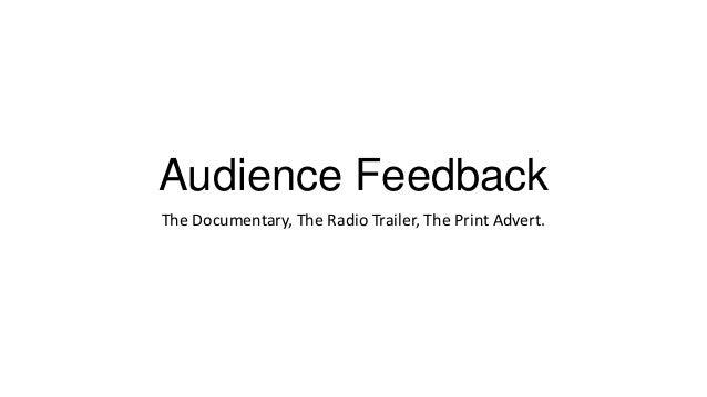 Audience Feedback The Documentary, The Radio Trailer, The Print Advert.