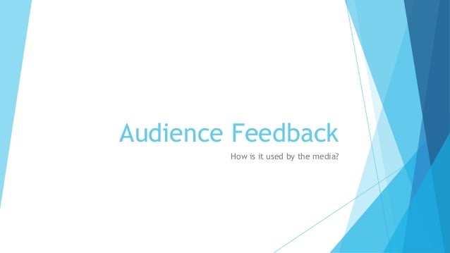 Audience Feedback How is it used by the media?