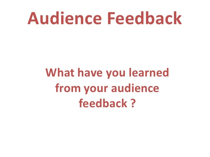 Audience Feedback What have you learned  from your audience      feedback ?