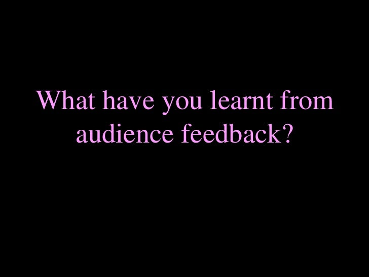 What have you learnt from audience feedback? <br />