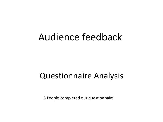 Audience feedback  Questionnaire Analysis 6 People completed our questionnaire