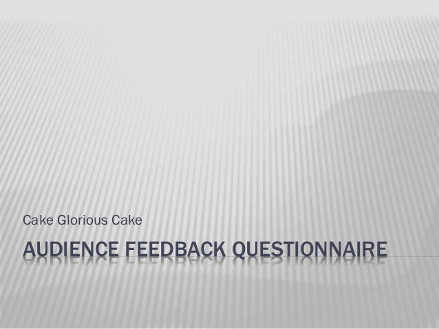 Cake Glorious Cake  AUDIENCE FEEDBACK QUESTIONNAIRE