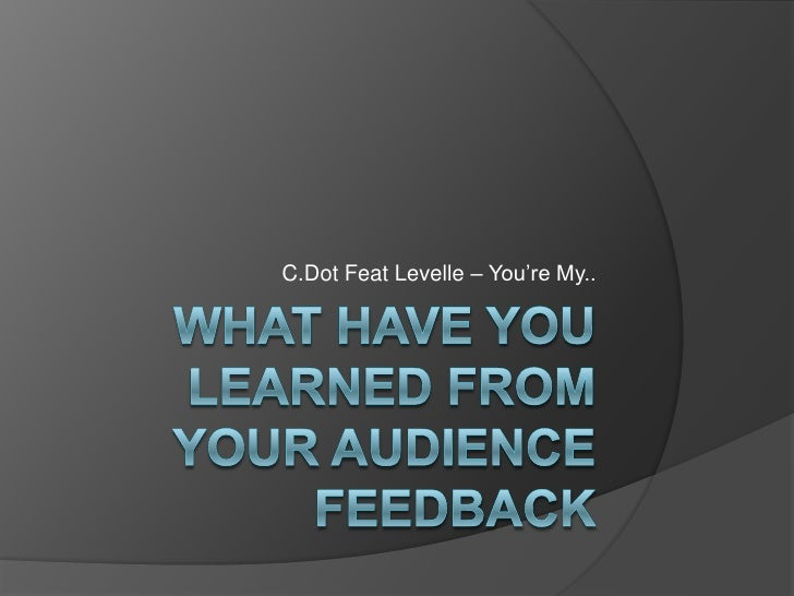 What Have You Learned From Your Audience Feedback<br />C.Dot Feat Levelle – You're My..<br />