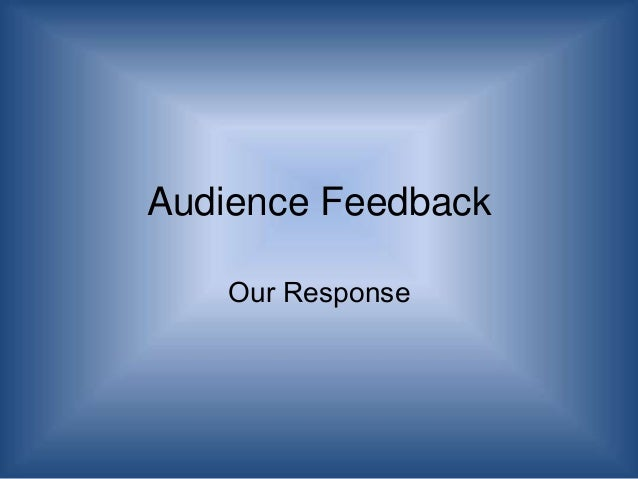 Audience Feedback Our Response