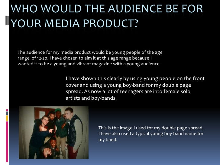 WHO WOULD THE AUDIENCE BE FORYOUR MEDIA PRODUCT? The audience for my media product would be young people of the age range ...