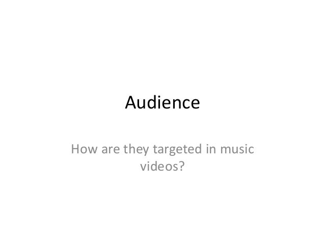 Audience How are they targeted in music videos?