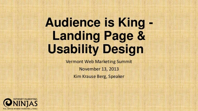 Audience is King Landing Page & Usability Design Vermont Web Marketing Summit November 13, 2013 Kim Krause Berg, Speaker