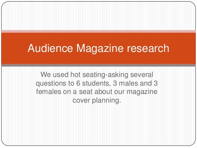 We used hot seating-asking several questions to 6 students, 3 males and 3 females on a seat about our magazine cover plann...