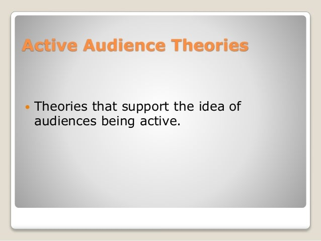active audience theory Bioca breaks the active audience theory into selectiveness in this book provides an excellent example of the active reception of ideas found in one context and.