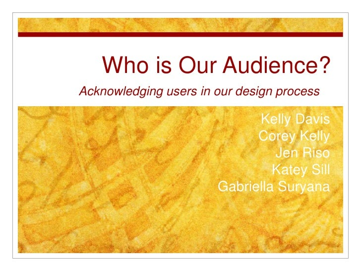 Who is Our Audience?<br />Acknowledging users in our design process<br />Kelly Davis <br />Corey Kelly <br />Jen Riso<br /...