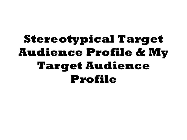 Stereotypical Target Audience Profile & My Target Audience Profile